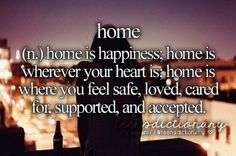 Home (n,) Home is happiness, home is wherever your heart is, home is where you feel safe, loved, cared for, supported and accepted.