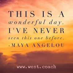 INSPIRATION - EILEEN WEST LIFE COACH This is a wonderful day. I've never seen this one before. - Maya Angelou Life Coach, Eileen West Life Coach, inspiration, inspirational quotes, motivation, motivational quotes, quotes, daily quotes, self improveme