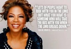 """""""Lots of people want to ride with you in the lime, but what you want is someone who will take the bus with you when the limo breaks down."""" - Oprah Winfrey http://www.girlscantwhat.com/"""