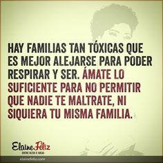 ... Hay familias tan tóxicas que es mejor alejarse para poder respirar y ser. Ámate lo suficiente para no permitir que nadie te maltrate, ni siquiera tu misma familia.