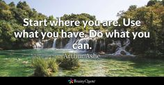 """""""Start where you are. Use what you have. Do what you can."""" - Arthur Ashe quotes from BrainyQuote.com"""