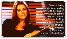 """""""I was thinking I would keep waiting for life to get easier. You know, lower stakes, less risk, easier. And I was thinking, maybe it doesn't. Maybe the struggle, the climb, one obstacle after another... maybe that's just life""""  - Addison Montgomery; Private Practice, Season 5, Episode 15"""