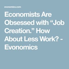 """Economists Are Obsessed with """"Job Creation."""" How About Less Work? - Evonomics"""