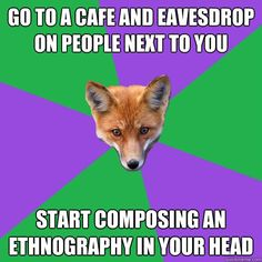 Go to a cafe and eavesdrop on people next to you Start composing an ethnography in your head
