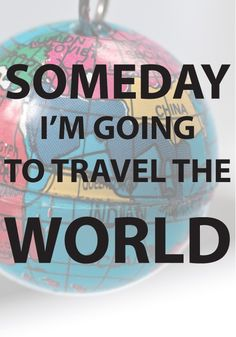 Someday I'm going to travel the world.