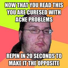 now that you read this you are curesed with acne problems