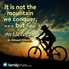 It is not the mountain we conquer, but ourselves.  - Sir Edmund Hillary
