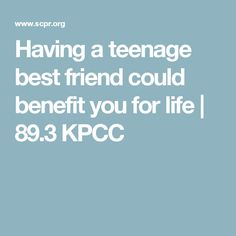 Having a teenage best friend could benefit you for life   89.3 KPCC