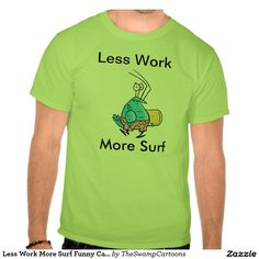 Less Work More Surf Funny Shirt. Let's go surfing. #surfing #funnytshirts #zazzle http://www.zazzle.com.au/less_work_more_surf_funny_cartoon_t_shirts-235940479705652531?rf=238100710189761270