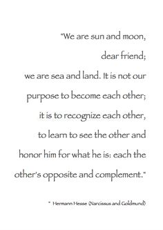 """We are sun and moon, dear friend; we are sea and land. It is not our purpose to become each other; it is to recognize each other, to learn to see the other and honor him for what he is: each the other's opposite and complement."" ~ Hermann Hesse (Narcissus and Goldmund) #Quote"