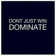 Dominate.