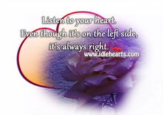 Listen to your heart. Even though it's on the left side, it's always right.