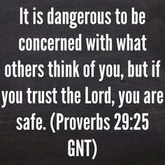 It is dangerous to be concerned with what others think of you, but if you trust the Lord, you are safe. (Proverbs 29:25 GNT)  Bible, God, jesus, lord, savior, bible verses, bible quotes, verses, quotes, inspiration, inspirational quotes, wisdom, good news, jesus quotes, god quotes, literature, good quotes, religion, the blackboard, blackboard, black board, the black board, proverbs
