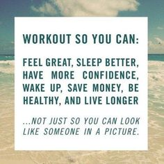 I workout so I can: feel great, sleep better, have more confidence, wake up, save money, be healthy & live longer!