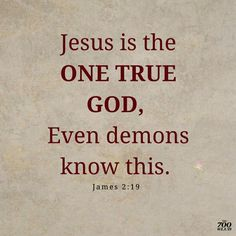 JESUS is the ONE TRUE GOD, even demons know this!!! Amen!