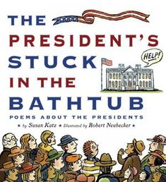 The President's Stuck in the Bathtub: Poems about the Presidents - AU Juvenile - PS3561.A775 P74 2012 - Check availability @ https://library.ashland.edu/search~S0/c?SEARCH=ps3561.a775+p74+2012