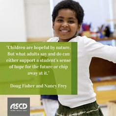 """""""Children are hopeful by nature. But what adults say and do can either support a student's sense of hope for the future or chip away at it."""" """"—Doug Fisher and Nancy Frey, """"Hope-Building Schools,"""" Educational Leadership, October 2015"""