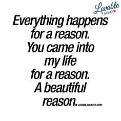 """""""Everything happens for a reason. You came into my life for a reason. A…"""