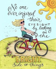 No one ever injured their eye sight by looking on the bright side of things! Ever.