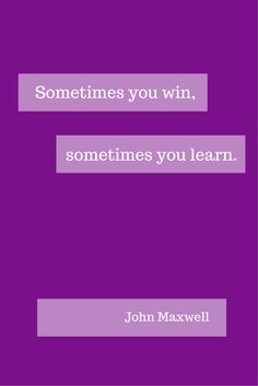 You ALWAYS learn! John Maxwell quote.