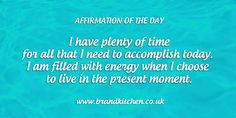 "Affirmation of the day: ""I have plenty of time for all that I need to accomplish today. I am filled with energy when I choose to live in the present moment."""