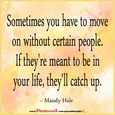 Sometimes you have to move on without certain people. If they're meant to be in your life, they'll catch up. ~ Mandy Hale ~