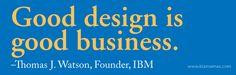 Good design is good business. –Thomas J. Watson