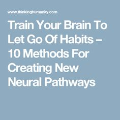 Train Your Brain To Let Go Of Habits – 10 Methods For Creating New Neural Pathways