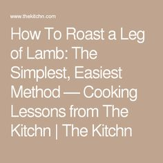 How To Roast a Leg of Lamb: The Simplest, Easiest Method — Cooking Lessons from The Kitchn | The Kitchn