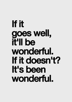 If it goes well it'll be wonderful - if it doesn't it's been wonderful