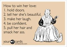 How to win her love: 1. hold doors. 2. tell her she's beautiful. 3. make her laugh. 4. be confident. 5. pull her hair and smack her ass.