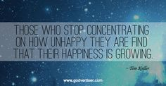 Those who stop concentrating on how unhappy they are find that their happiness is growing. ~Tim Keller