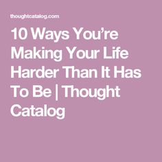 10 Ways You're Making Your Life Harder Than It Has To Be   Thought Catalog