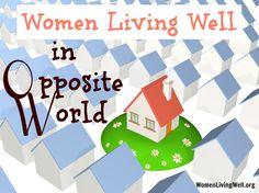 The start of a new 12 week Monday Blog Series: Women Living Well in Opposite World