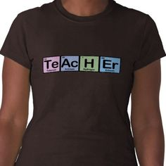 Teacher made of Elements Tee Shirts from http://www.zazzle.com/teacher+tshirts
