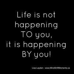 Life is not happening TO you, it is happening BY you! -- Lisa Layden #MindShift, #MindSet
