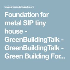Foundation for metal SIP tiny house - GreenBuildingTalk - GreenBuildingTalk - Green Building Forums on Insulating Concrete Forms (ICF), Structural Insulated Panels (SIP), Radiant Heating, Geothermal Heat Pumps, Solar Power, Green Construction Projects - Green Building Technologies - Structural Insulated Panels (SIPs)