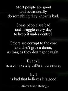 But evil is a completely different creature. Evil is bad that believes it's good. YOU, Narcissist are BEYOND evil! Great Quotes, Quotes To Live By, Me Quotes, Inspirational Quotes, Good And Evil Quotes, Bad Man Quotes, Bad Father Quotes, Mother In Law Quotes, Scary Quotes