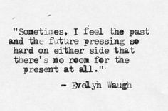 """Sometimes, I feel the past and the future pressing so hard on either side that there's no room for the present at all."" from Brideshead Revisited - Evelyn Waugh Quotes To Live By, Me Quotes, Peace Quotes, Strong Quotes, Change Quotes, Attitude Quotes, Evelyn Waugh, A Silent Voice, My Demons"