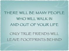 Only TRUE FRIENDS will leave footprints behind.