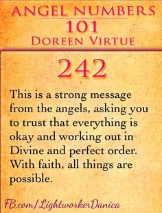 242: This is a strong message from the angels, asking you to trust that everything is okay and working out in Divine and perfect order. With faith, all things are possible.