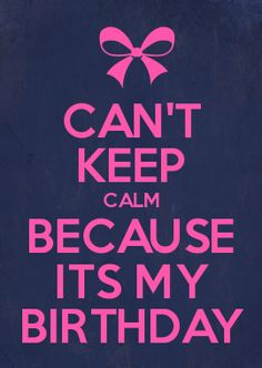 CAN\T KEEP CALM BECAUSE ITS MY BIRTHDAY