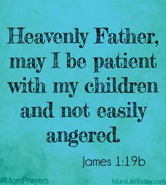 Heavenly Father, may I be patient with my children and not easily angered. James 1:19b #MomPrayers