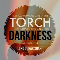 Quote of the Day: Let all humans carry the torch of spirituality to diminish the darkness of hatred.' - Lord Gohar Shahi