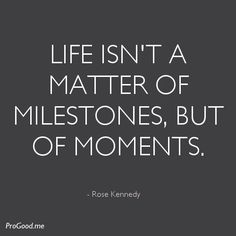 - view source at http://progood.me/1301/rose-kennedy-life-isnt-a-matter-of-milestones. To see more, follow us on Pinterest.com/progood or visit us at http://ProGood.me. #BeautifulQuotes, #Inspiration, #Inspirational, #InspirationalQuotes, #Inspiring, #InspiringQuotes, #Life, #LifeQuotes, #Motivation, #Motivational, #MotivationalQuotes, #PictureOfTheDay, #PictureQuoteOfTheDay, #QuoteOfTheDay, #Quotes, #RoseKennedy, #Wisdom, #WordsOfWisdom