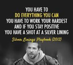 You have to do everything you can. You have to work your hardest. And if you stay positive you have a shot at a silver lining. #SilverLiningsPlaybook
