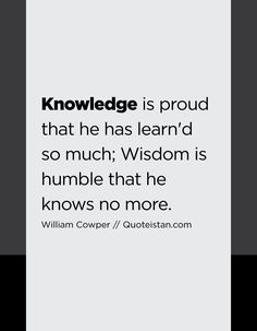 Knowledge is proud that he has learn'd so much; Wisdom is humble that he knows no more. Best Quotes, Life Quotes, Motivational, Inspirational Quotes, Knowledge Quotes, Be Proud, Life Inspiration, Good Morning Quotes, Life Lessons
