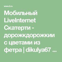 Мобильный LiveInternet Скатерти - дорожкдорожкии с цветами из фетра | dikulya67 - МОЙ МИР |