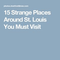 15 Strange Places Around St. Louis You Must Visit