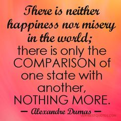 """""""There is neither happiness nor misery in the world; there is only the comparison of one state with another, nothing more. He who has felt the deepest grief is best able to experience supreme happiness. We must of felt what it is to die, Morrel, that we may appreciate the enjoyments of life. """" Live, then, and be happy, beloved children of my heart, and never forget, that until the day God will deign to reveal the future to man, all human wisdom is contained in these two words, 'Wait & Hope."""""""